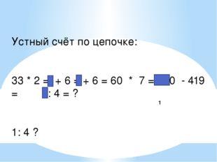 1 Устный счёт по цепочке: 33 * 2 = + 6 = + 6 = 60 * 7 = 420 - 419 = 1: 4 = ?