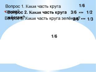 Вопрос 1. Какая часть круга синяя? Вопрос 2. Какая часть круга жёлтая? Вопрос