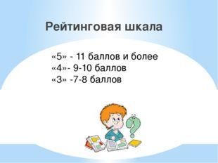 Рейтинговая шкала «5» - 11 баллов и более «4»- 9-10 баллов «3» -7-8 баллов