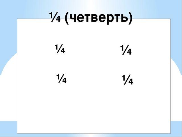 ¼ ¼ ¼ ¼ ¼ (четверть)