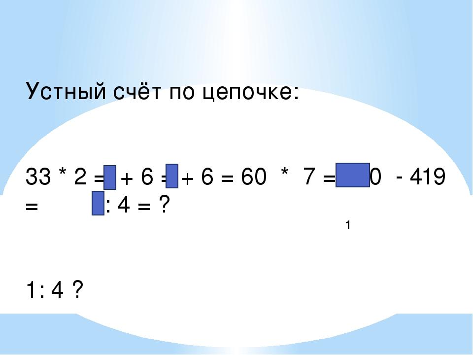 1 Устный счёт по цепочке: 33 * 2 = + 6 = + 6 = 60 * 7 = 420 - 419 = 1: 4 = ?...