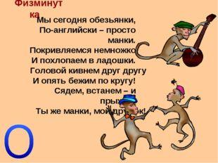 Физминутка Мы сегодня обезьянки, По-английски – просто манки. Покривляемся не