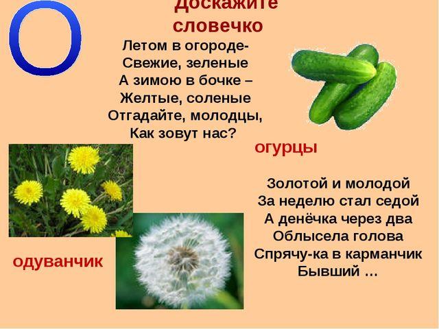 Доскажите словечко Летом в огороде- Свежие, зеленые А зимою в бочке – Желтые,...