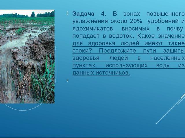 Задача 4. В зонах повышенного увлажнения около 20% удобрений и ядохимикатов,...