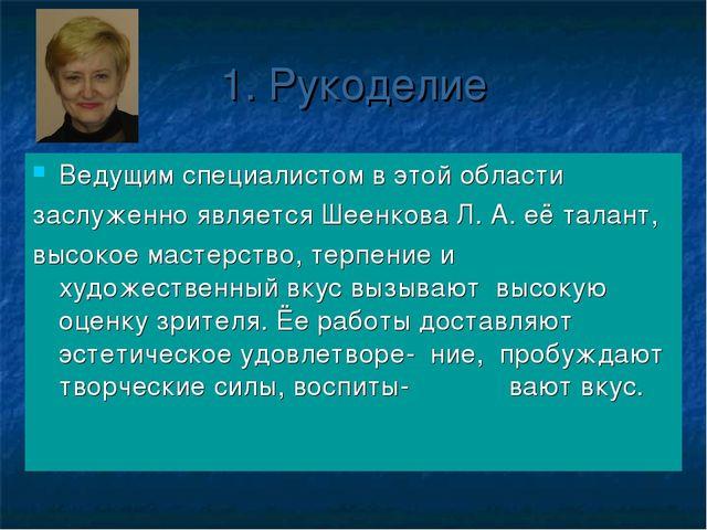 1. Рукоделие Ведущим специалистом в этой области заслуженно является Шеенкова...