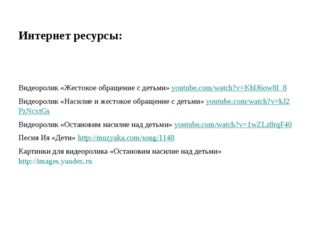 Интернет ресурсы:  Видеоролик «Жестокое обращение с детьми» youtube.com/watc