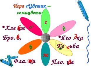 Игра «Цветик – семицветик» ж д в б с в Бро. ь, Яго . ка Фла. ки Пло. цы Хле ц