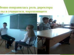 Особенно понравилась роль директора школы и учащегося, нарушающего дисциплину