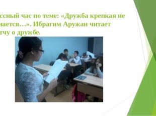 Классный час по теме: «Дружба крепкая не сломается…». Ибрагим Аружан читает п