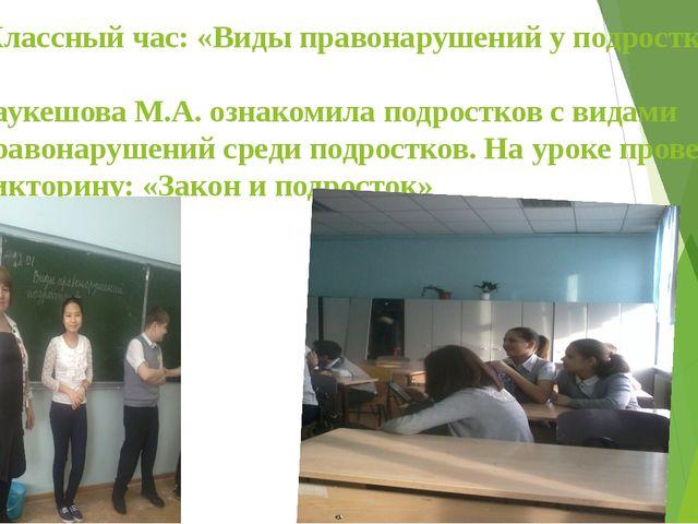 Классный час: «Виды правонарушений у подростков». Таукешова М.А. ознакомила...