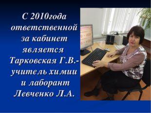 С 2010года ответственной за кабинет является Тарковская Г.В.-учитель химии и