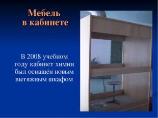 В 2008 учебном году кабинет химии был оснащён новым вытяжным шкафом Мебель в