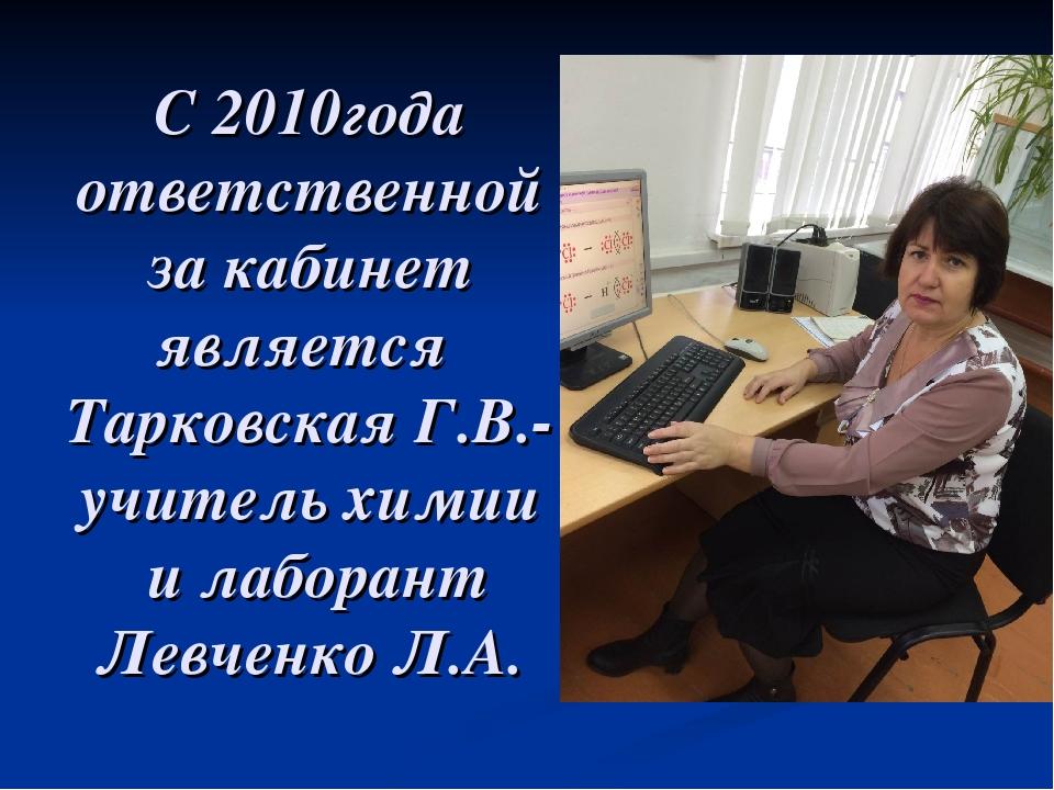 С 2010года ответственной за кабинет является Тарковская Г.В.-учитель химии и...