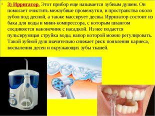 3) Ирригатор.Этот прибор еще называется зубным душем. Он помогает очистить м