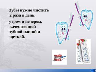 Зубы нужно чистить 2 раза в день, утром и вечером, качественной зубной пасто