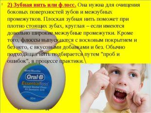 2) Зубная нить или флосс.Она нужна для очищения боковых поверхностей зубов и
