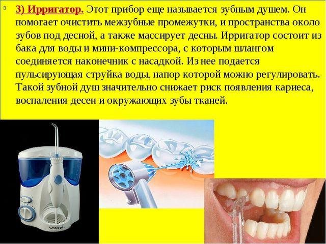3) Ирригатор.Этот прибор еще называется зубным душем. Он помогает очистить м...