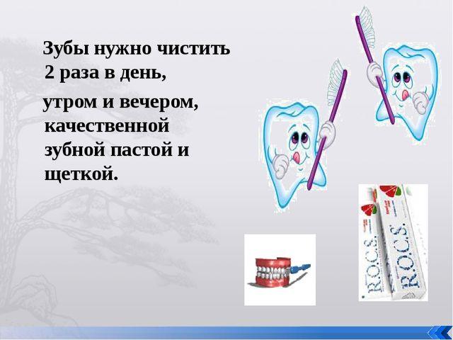 Зубы нужно чистить 2 раза в день, утром и вечером, качественной зубной пасто...