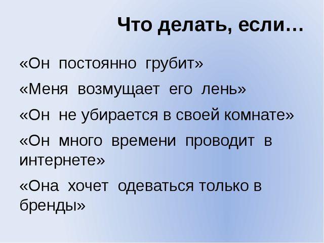 Что делать, если… «Он постоянно грубит» «Меня возмущает его лень» «Он не убир...