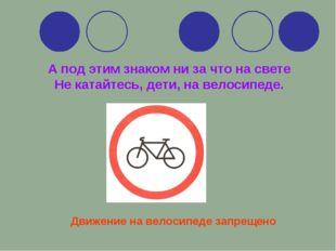 А под этим знаком ни за что на свете Не катайтесь, дети, на велосипеде. Движе