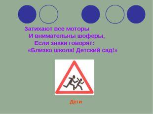 Затихают все моторы И внимательны шоферы, Если знаки говорят: «Близко школа!