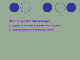 Используемая литература: Журнал «Классный руководитель»,№5,2007. Правила доро