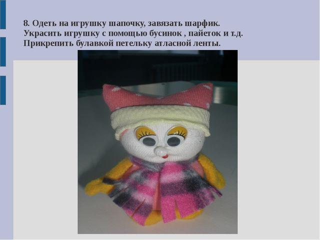 8. Одеть на игрушку шапочку, завязать шарфик. Украсить игрушку с помощью буси...
