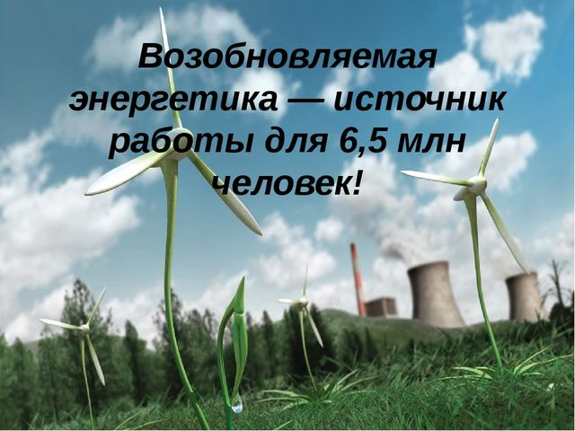 Возобновляемая энергетика — источник работы для 6,5 млн человек!