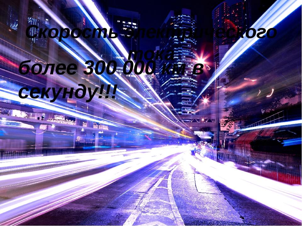Скорость электрического тока более 300 000 км в секунду!!!