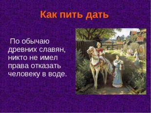 Как пить дать По обычаю древних славян, никто не имел права отказать человеку
