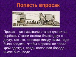 Попасть впросак Просак – так называли станок для витья верёвок. Станки стояли