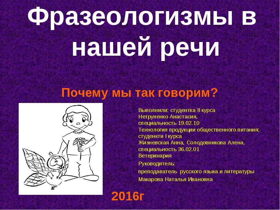 Фразеологизмы в нашей речи Почему мы так говорим? Выполнили: студентка II ку...