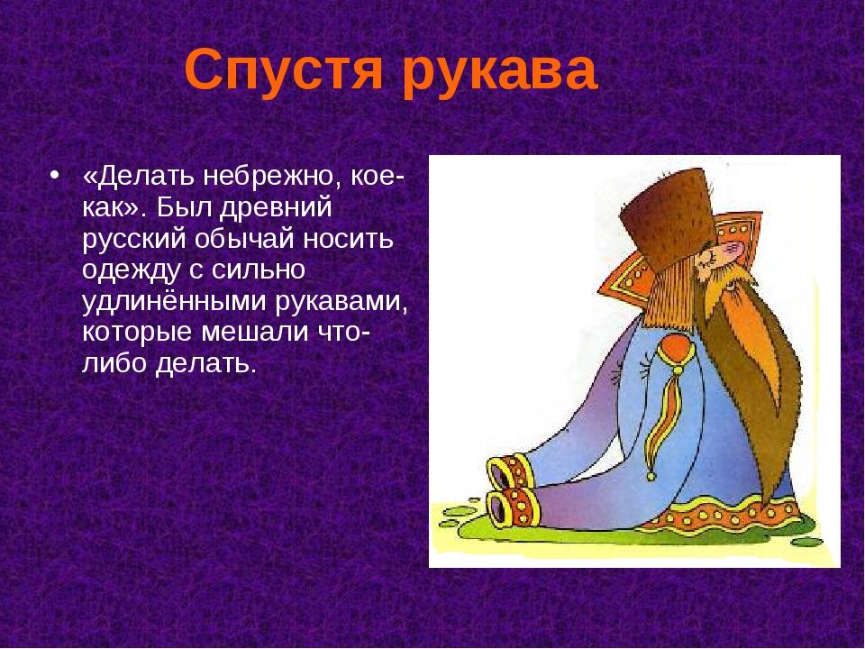 Спустя рукава «Делать небрежно, кое-как». Был древний русский обычай носить о...
