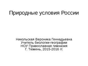 Природные условия России Никольская Вероника Геннадьевна Учитель биологии-гео