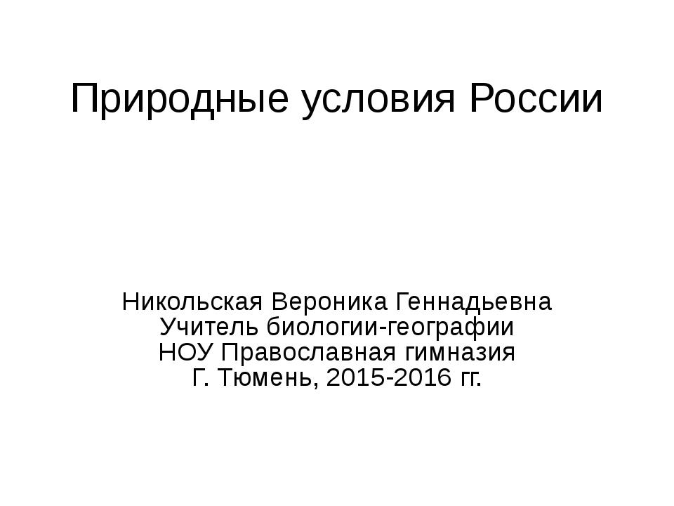 Природные условия России Никольская Вероника Геннадьевна Учитель биологии-гео...