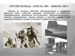 ТРЕТИЙ ПЕРИОД– АПРЕЛЬ 1985 – ЯНВАРЬ 1987 г. Переход от активных действий пр