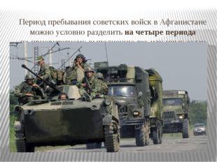 Период пребывания советских войск в Афганистане можно условно разделить на ч