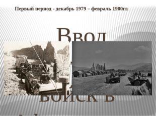 Первый период - декабрь 1979 – февраль 1980гг. Ввод советских войск в Афгани