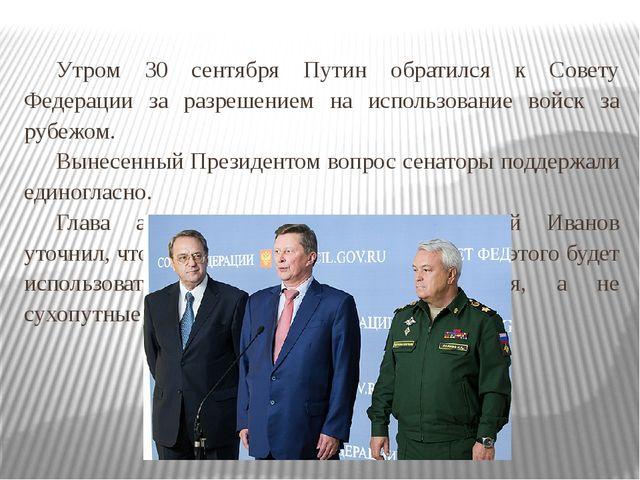 Утром 30 сентября Путин обратился к Совету Федерации за разрешением на испол...