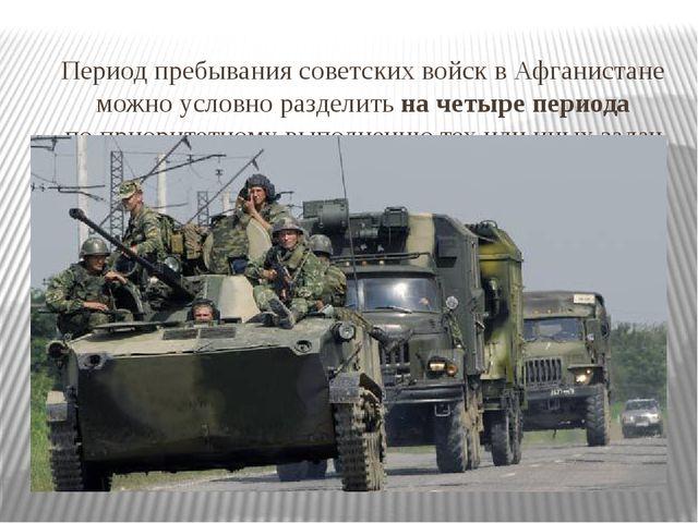Период пребывания советских войск в Афганистане можно условно разделить на ч...