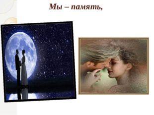 Мы – память,