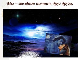 Мы – звездная память друг друга.