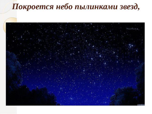 Покроется небо пылинками звезд,