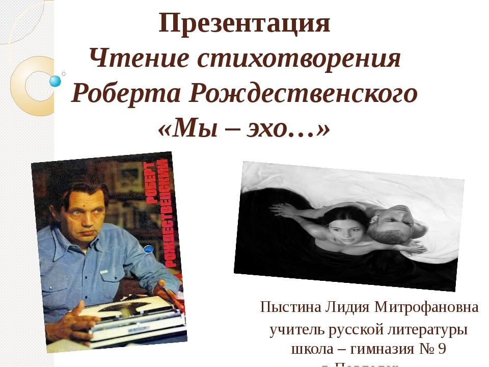 Презентация Чтение стихотворения Роберта Рождественского «Мы – эхо…» Пыстина...