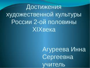 Достижения художественной культуры России 2-ой половины XIXвека Агуреева Инна