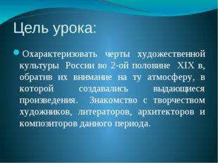 Цель урока: Охарактеризовать черты художественной культуры России во 2-ой пол