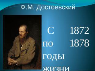 Ф.М. Достоевский  С 1872 по 1878 годы жизни писателя были очень плодотворны