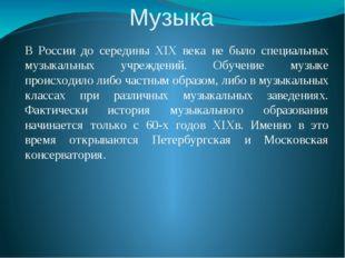 Музыка В России до середины XIX века не было специальных музыкальных учрежден