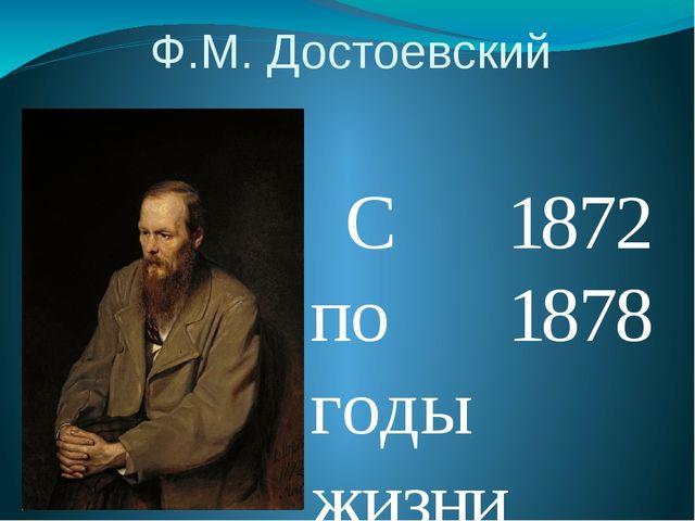 Ф.М. Достоевский  С 1872 по 1878 годы жизни писателя были очень плодотворны...