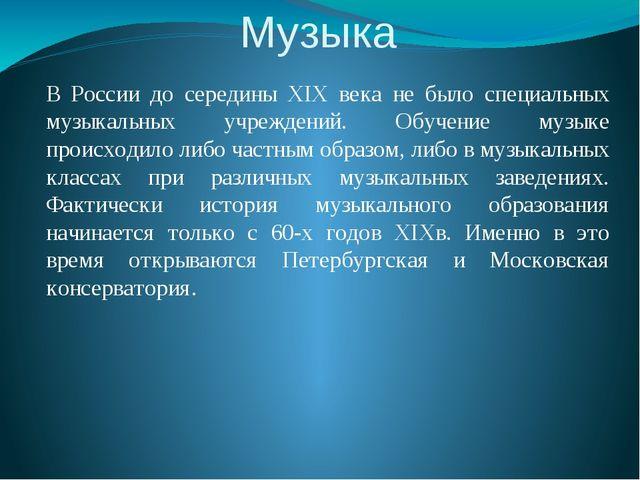 Музыка В России до середины XIX века не было специальных музыкальных учрежден...